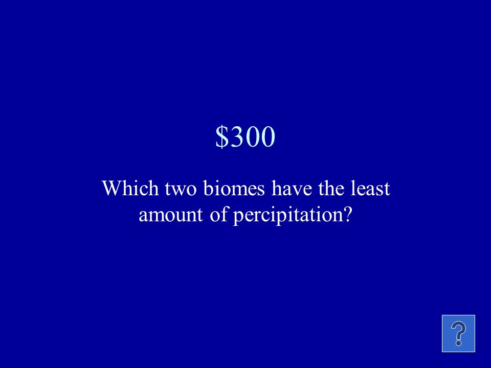 Which two biomes have the least amount of percipitation