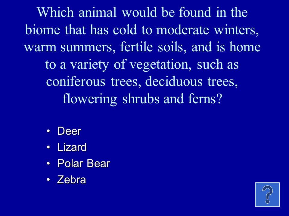 Which animal would be found in the biome that has cold to moderate winters, warm summers, fertile soils, and is home to a variety of vegetation, such as coniferous trees, deciduous trees, flowering shrubs and ferns