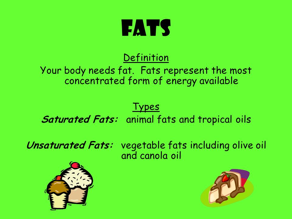 Fats Definition. Your body needs fat. Fats represent the most concentrated form of energy available.