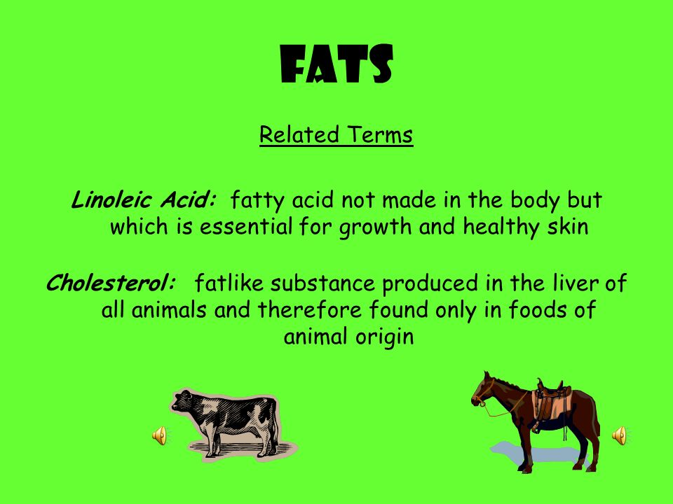 Fats Related Terms. Linoleic Acid: fatty acid not made in the body but which is essential for growth and healthy skin.