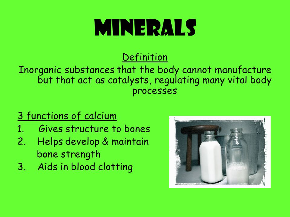 Minerals Definition. Inorganic substances that the body cannot manufacture but that act as catalysts, regulating many vital body processes.