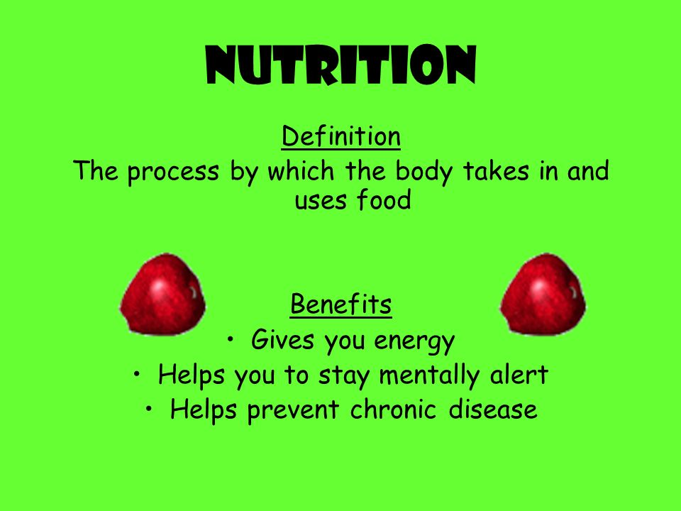 Nutrition Definition. The process by which the body takes in and uses food. Benefits. Gives you energy.