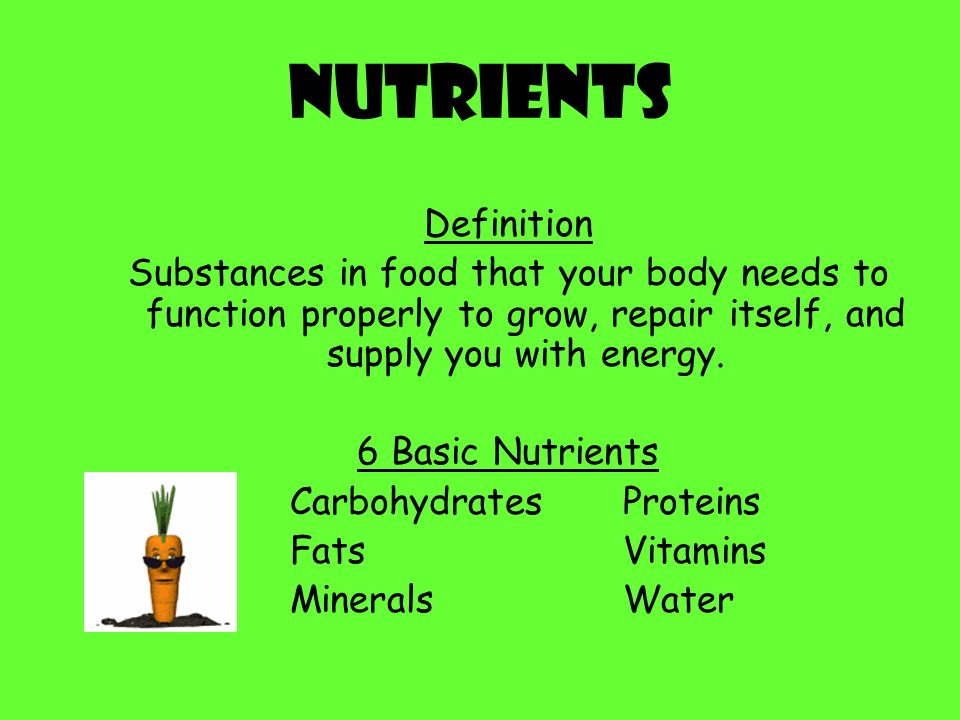 Nutrients Definition. Substances in food that your body needs to function properly to grow, repair itself, and supply you with energy.