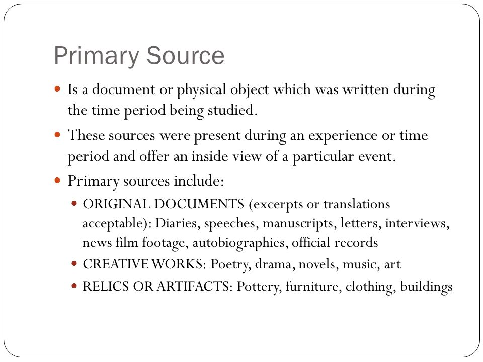 Primary Source Is a document or physical object which was written during the time period being studied.