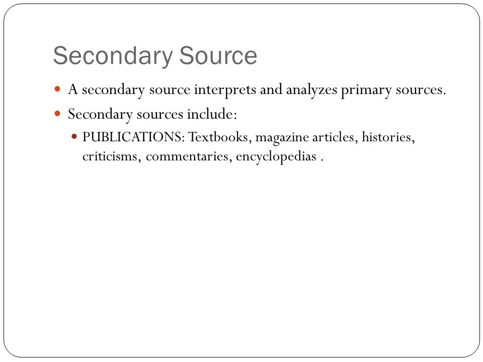 Secondary Source A secondary source interprets and analyzes primary sources. Secondary sources include: