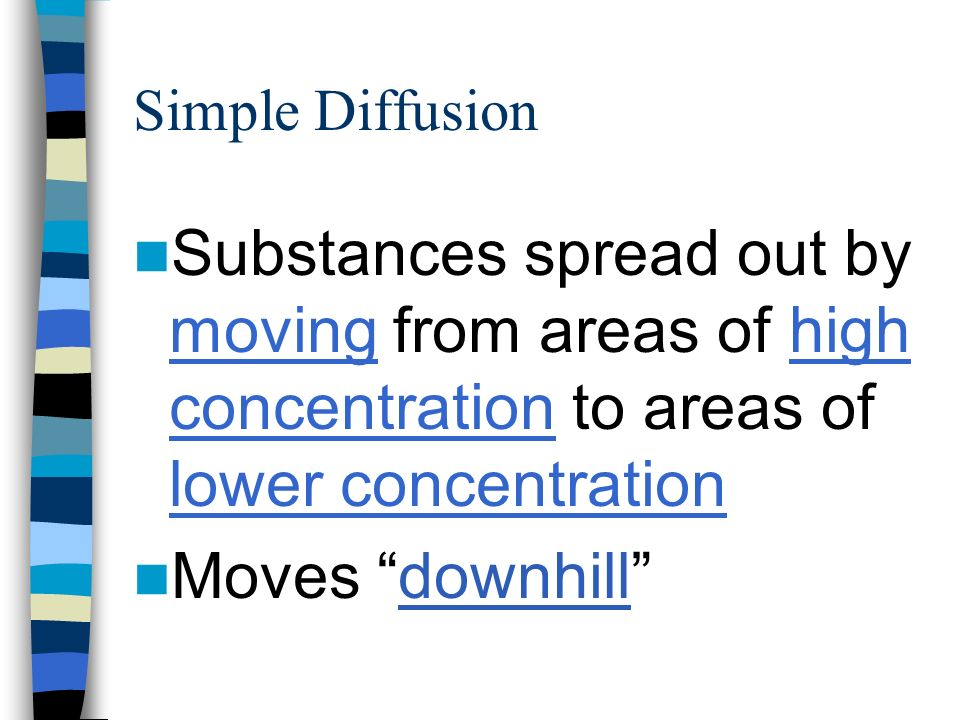 Simple Diffusion Substances spread out by moving from areas of high concentration to areas of lower concentration.