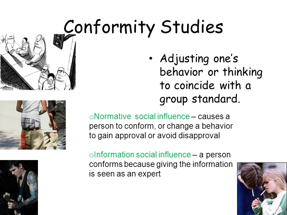 Conformity Studies Adjusting one's behavior or thinking to coincide with a group standard.