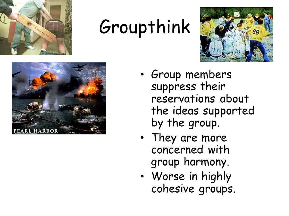 Groupthink Group members suppress their reservations about the ideas supported by the group. They are more concerned with group harmony.