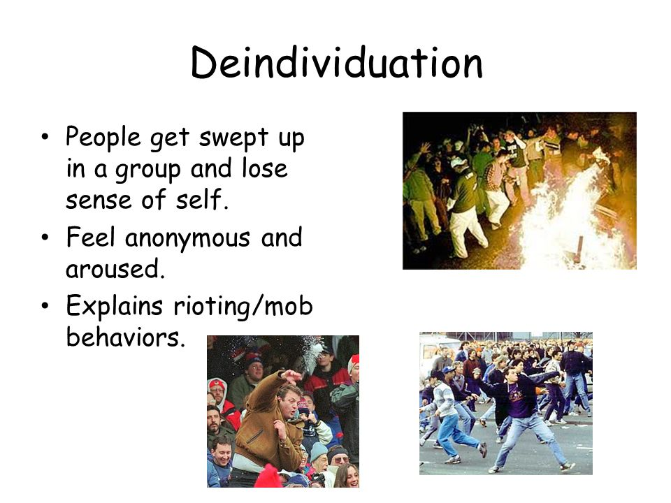 Deindividuation People get swept up in a group and lose sense of self.