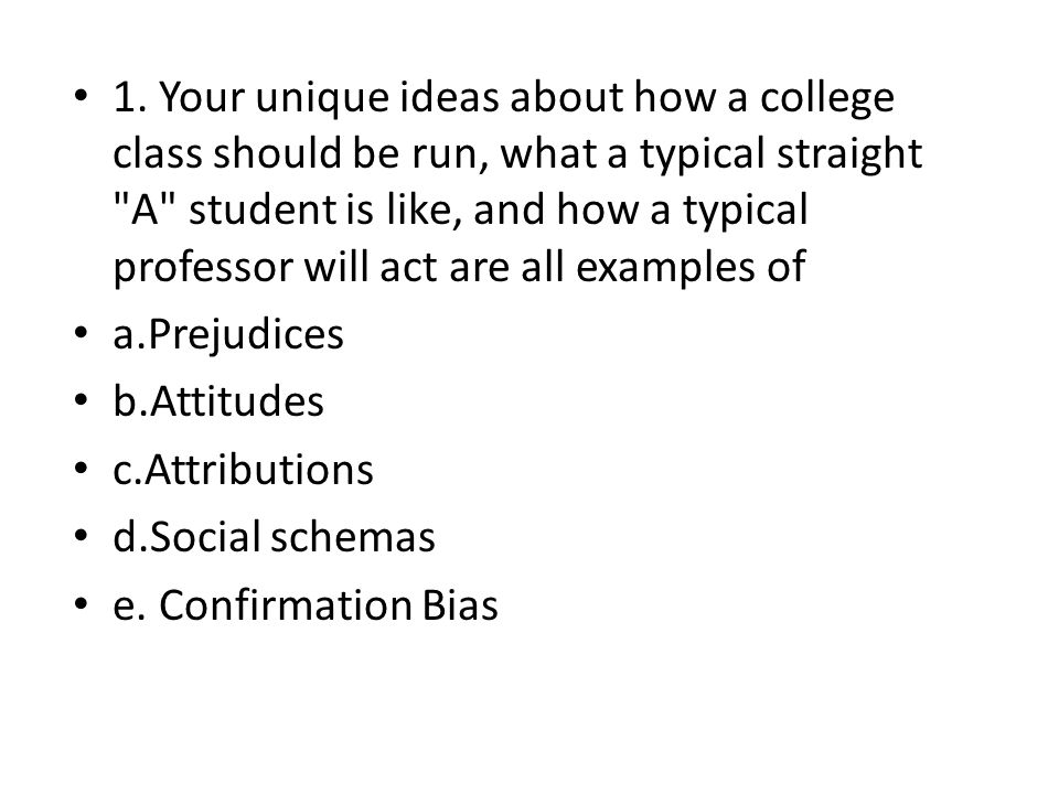 1. Your unique ideas about how a college class should be run, what a typical straight A student is like, and how a typical professor will act are all examples of