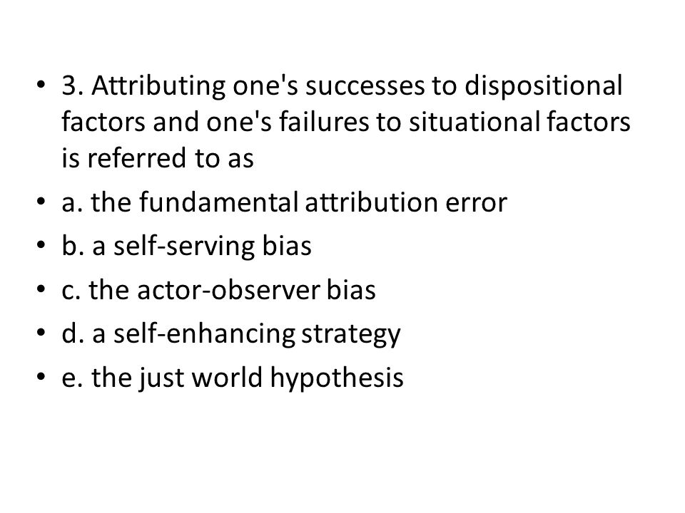 3. Attributing one s successes to dispositional factors and one s failures to situational factors is referred to as