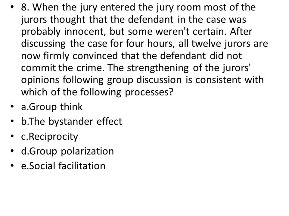 8. When the jury entered the jury room most of the jurors thought that the defendant in the case was probably innocent, but some weren t certain. After discussing the case for four hours, all twelve jurors are now firmly convinced that the defendant did not commit the crime. The strengthening of the jurors opinions following group discussion is consistent with which of the following processes