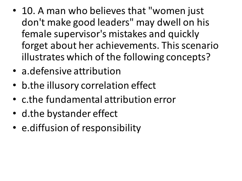 10. A man who believes that women just don t make good leaders may dwell on his female supervisor s mistakes and quickly forget about her achievements. This scenario illustrates which of the following concepts