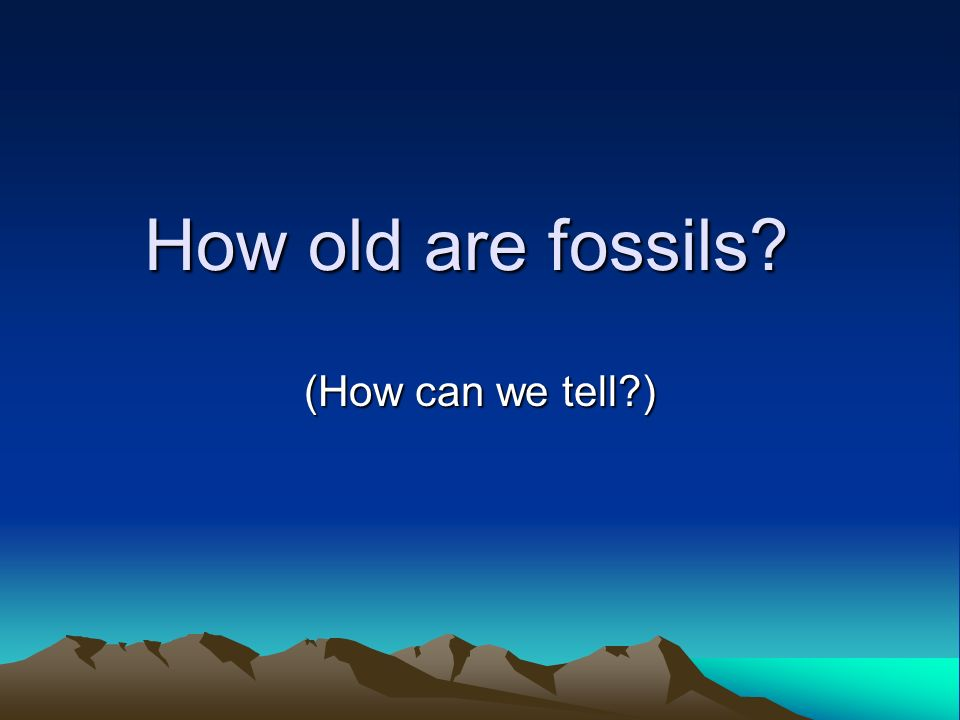How old are fossils (How can we tell )