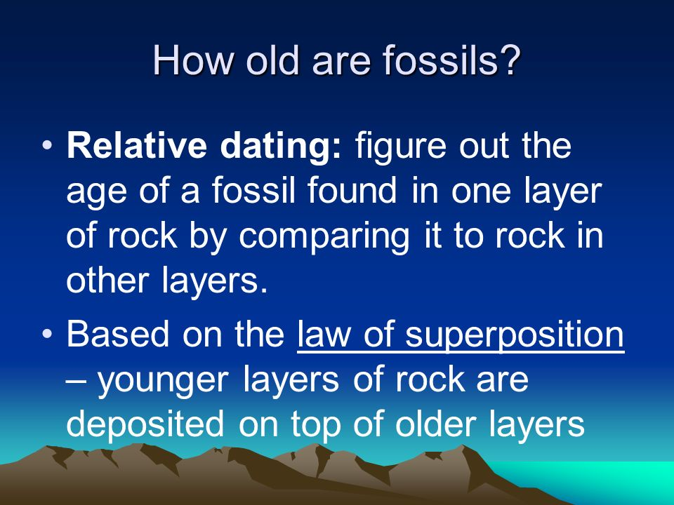 How old are fossils Relative dating: figure out the age of a fossil found in one layer of rock by comparing it to rock in other layers.