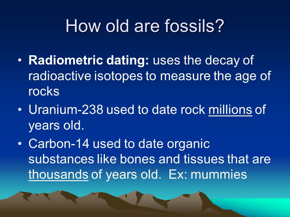 How old are fossils Radiometric dating: uses the decay of radioactive isotopes to measure the age of rocks.