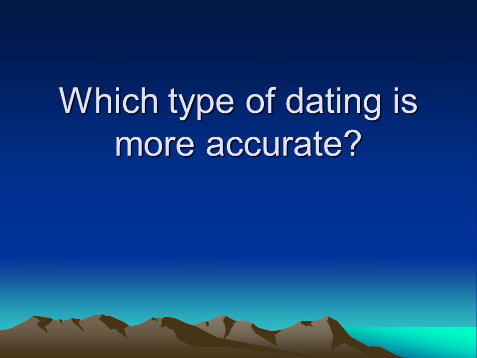 Which type of dating is more accurate