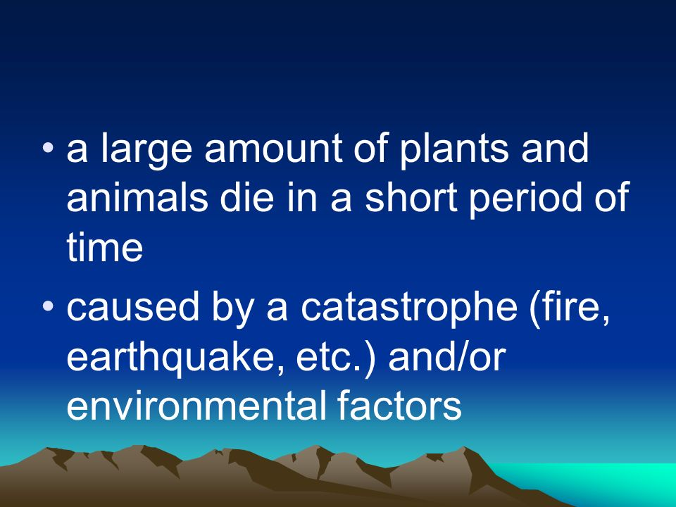a large amount of plants and animals die in a short period of time