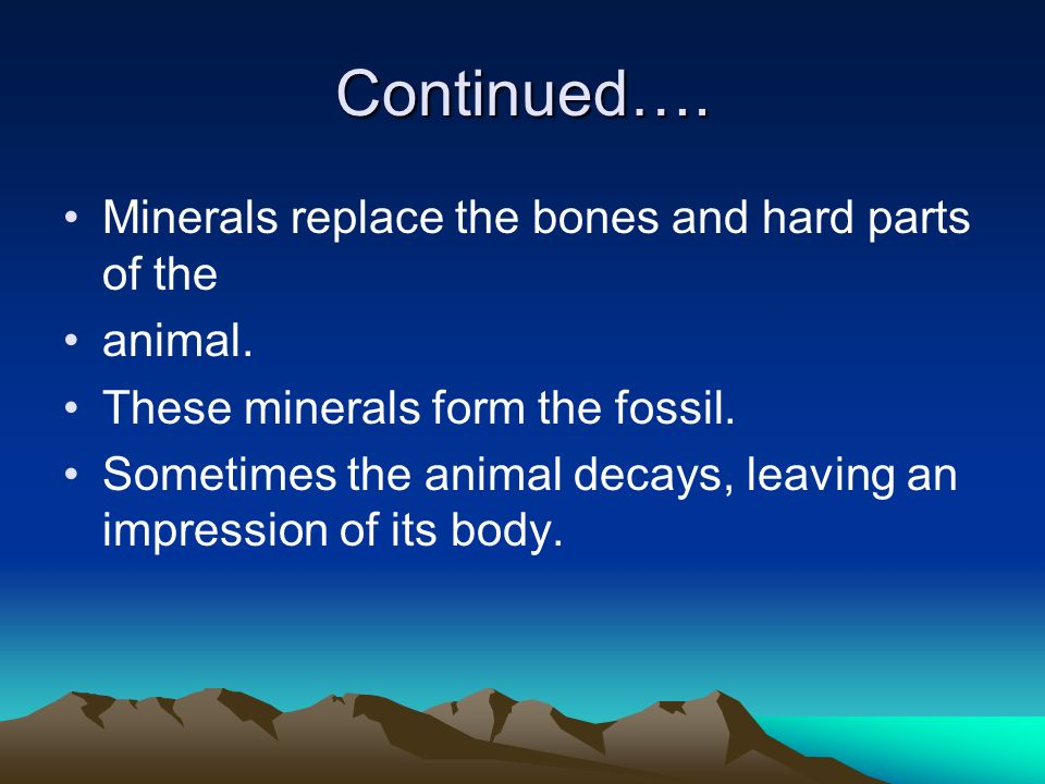 Continued…. Minerals replace the bones and hard parts of the animal.
