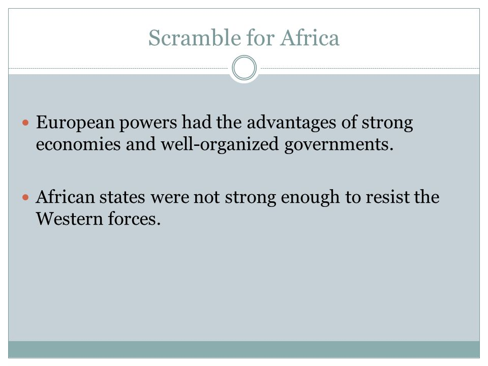 Scramble for Africa European powers had the advantages of strong economies and well-organized governments.