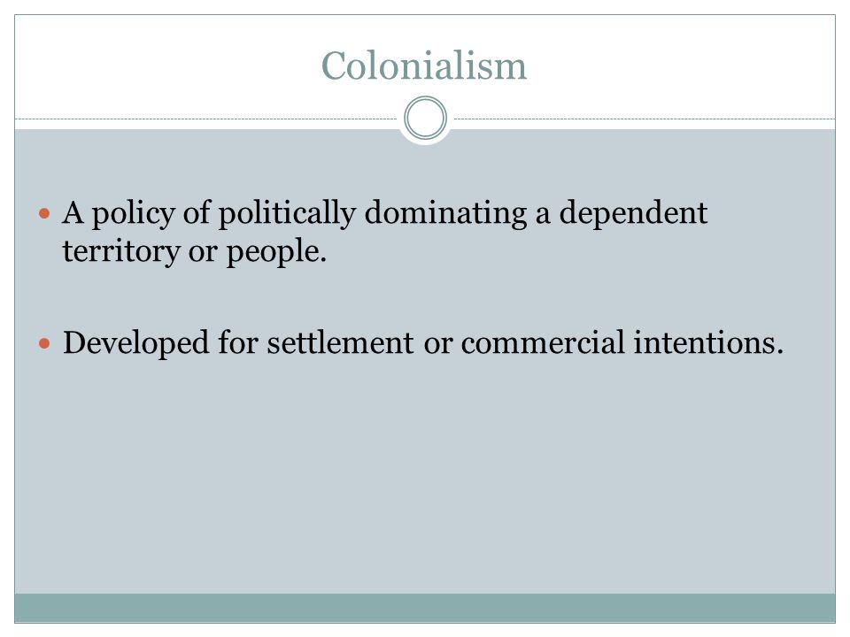 Colonialism A policy of politically dominating a dependent territory or people.