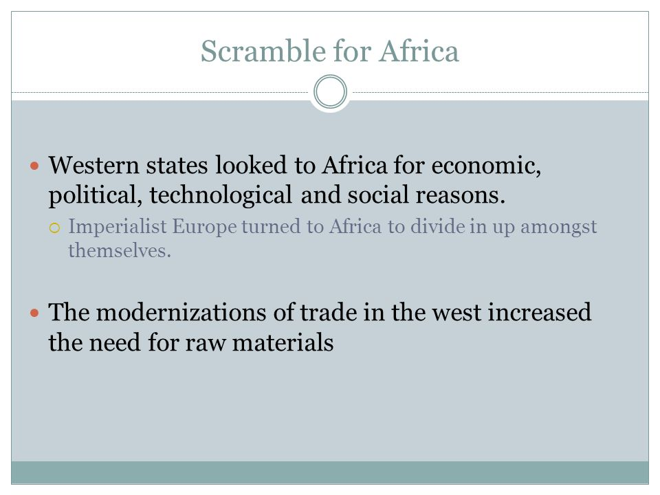 Scramble for Africa Western states looked to Africa for economic, political, technological and social reasons.