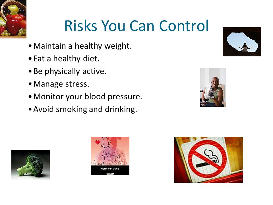 Risks You Can Control Maintain a healthy weight. Eat a healthy diet.