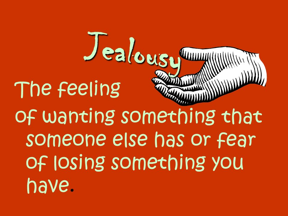 Jealousy The feeling.
