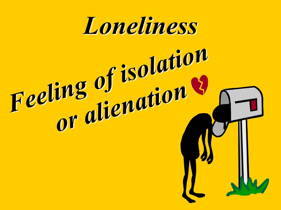 Feeling of isolation or alienation