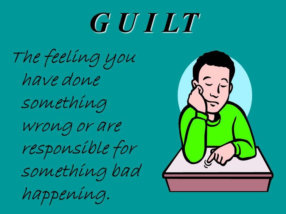 G U I LT The feeling you have done something wrong or are responsible for something bad happening.