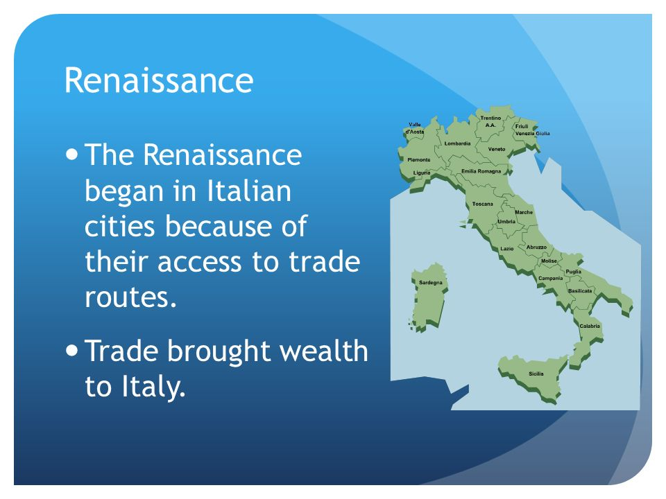 Renaissance The Renaissance began in Italian cities because of their access to trade routes.