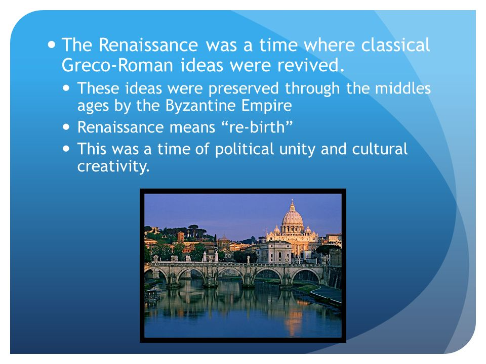 The Renaissance was a time where classical Greco-Roman ideas were revived.