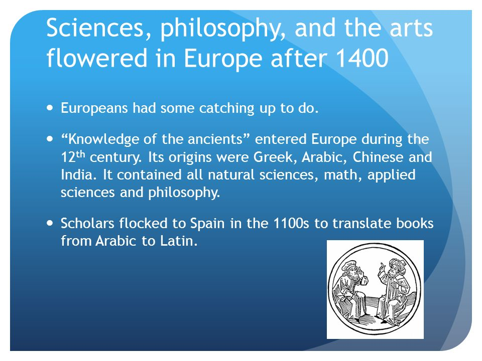 Sciences, philosophy, and the arts flowered in Europe after 1400
