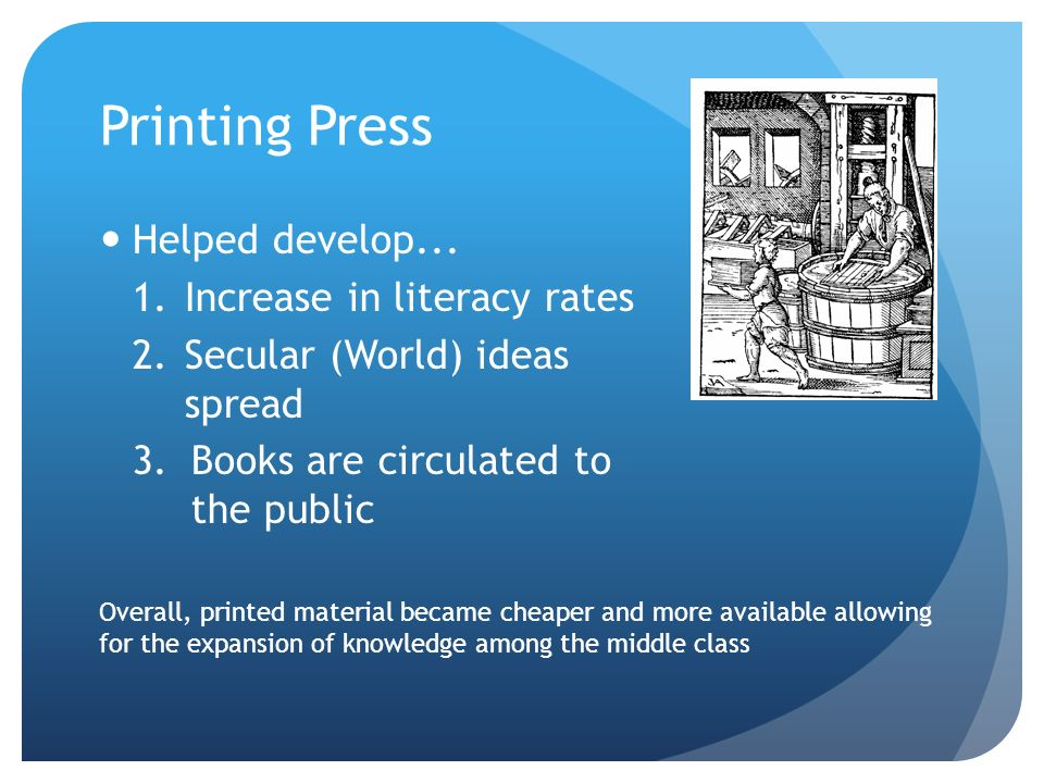 Printing Press Helped develop... Increase in literacy rates