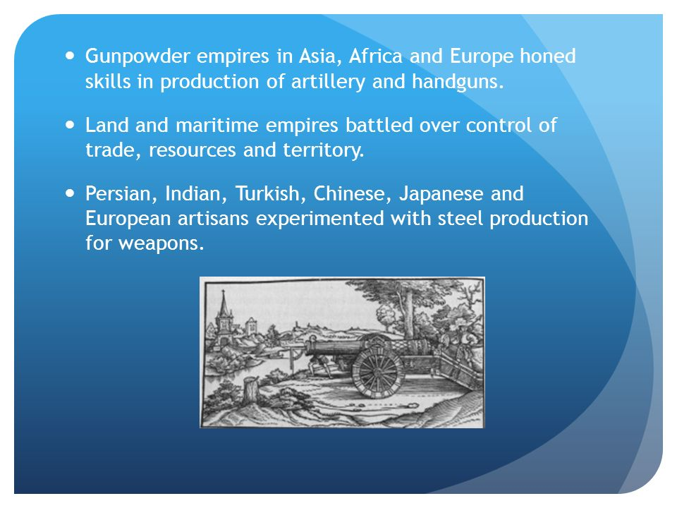 Gunpowder empires in Asia, Africa and Europe honed skills in production of artillery and handguns.