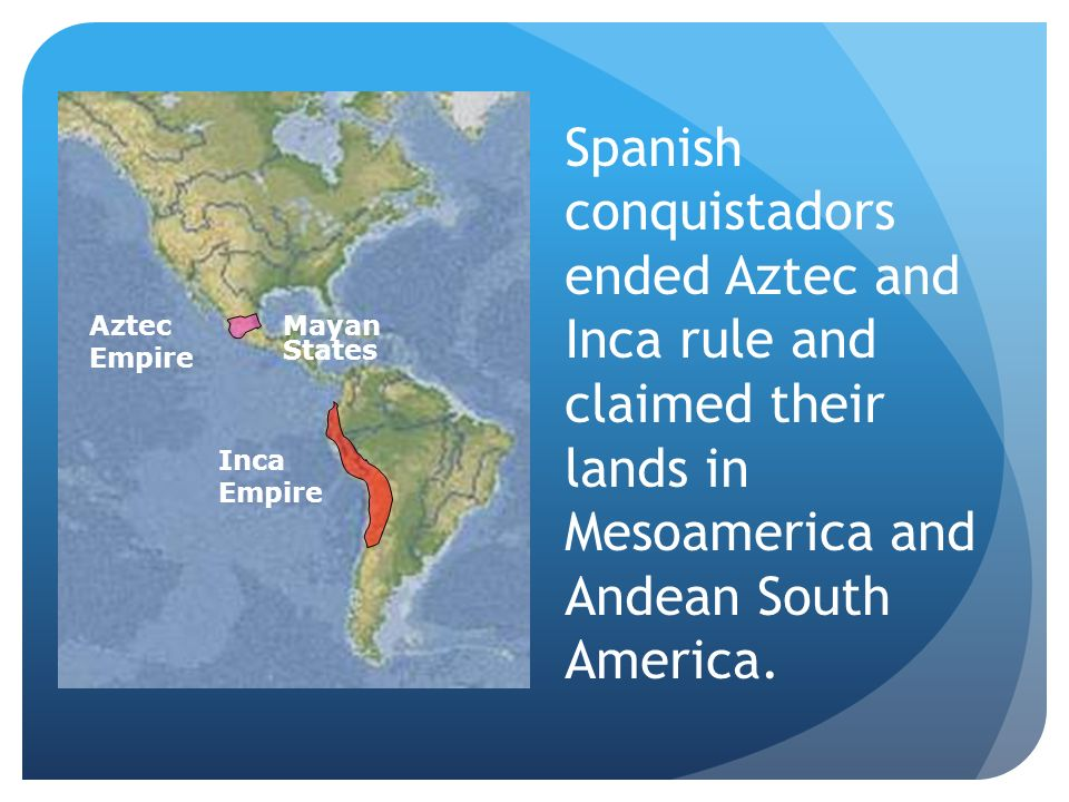 Spanish conquistadors ended Aztec and Inca rule and claimed their lands in Mesoamerica and Andean South America.
