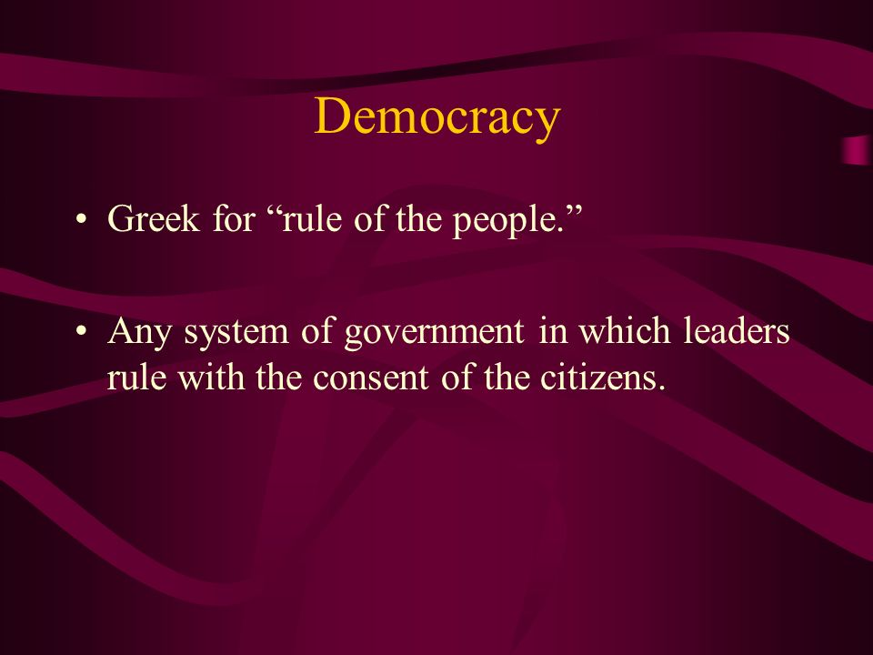 Democracy Greek for rule of the people.