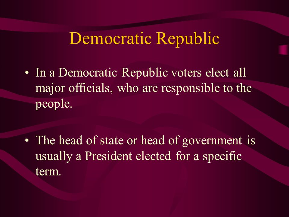 Democratic Republic In a Democratic Republic voters elect all major officials, who are responsible to the people.