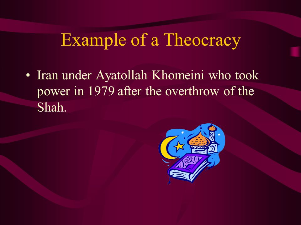 Example of a Theocracy Iran under Ayatollah Khomeini who took power in 1979 after the overthrow of the Shah.