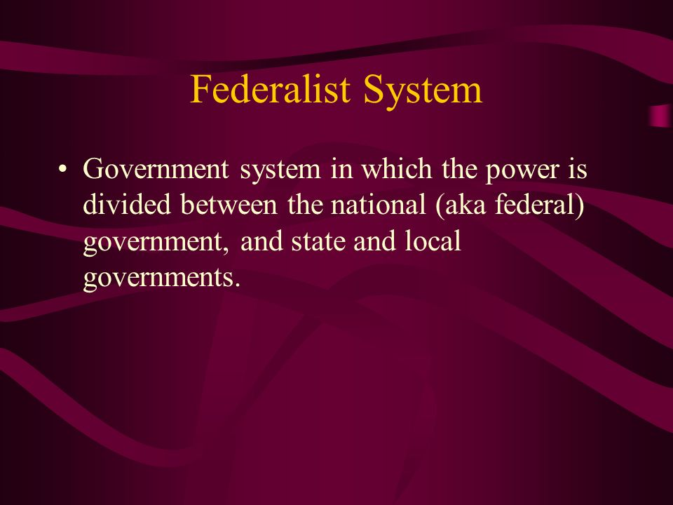 Federalist System Government system in which the power is divided between the national (aka federal) government, and state and local governments.