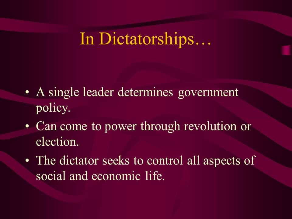 In Dictatorships… A single leader determines government policy.