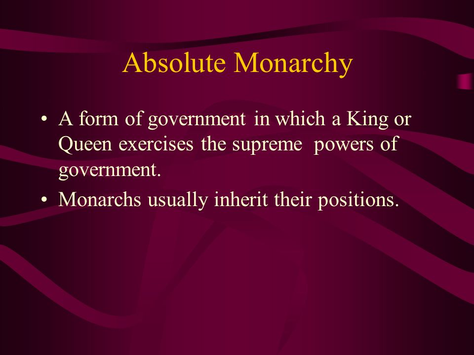 Absolute Monarchy A form of government in which a King or Queen exercises the supreme powers of government.