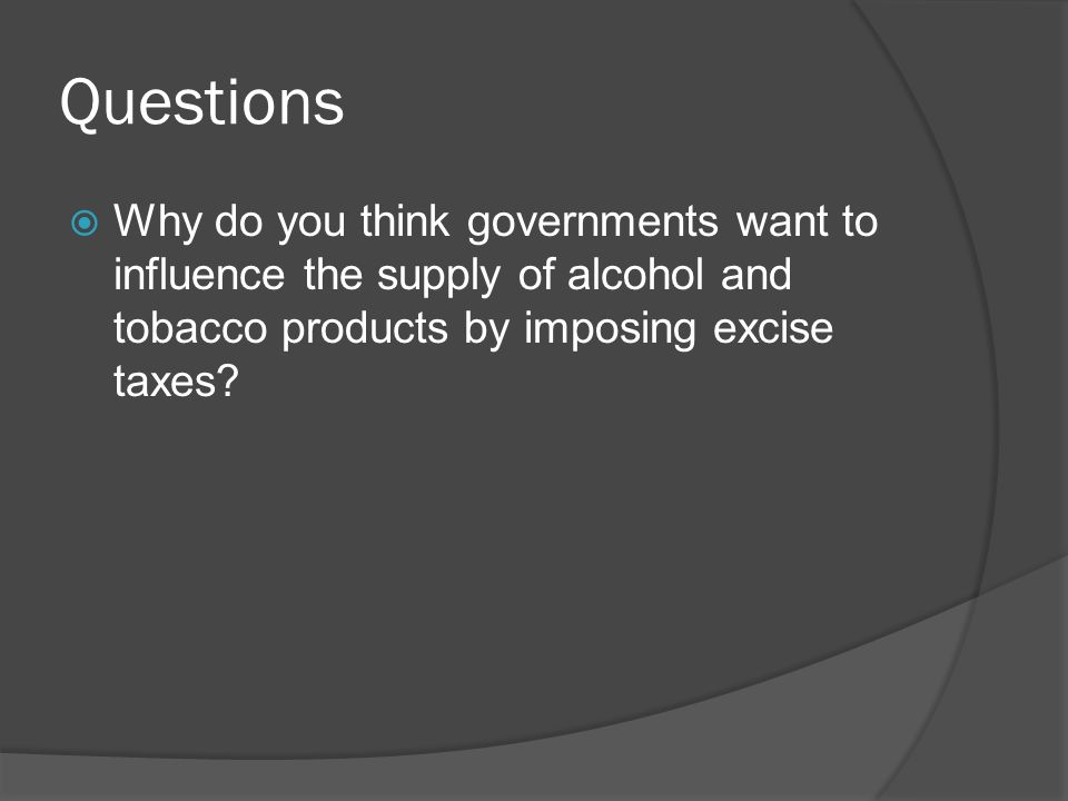 Questions Why do you think governments want to influence the supply of alcohol and tobacco products by imposing excise taxes
