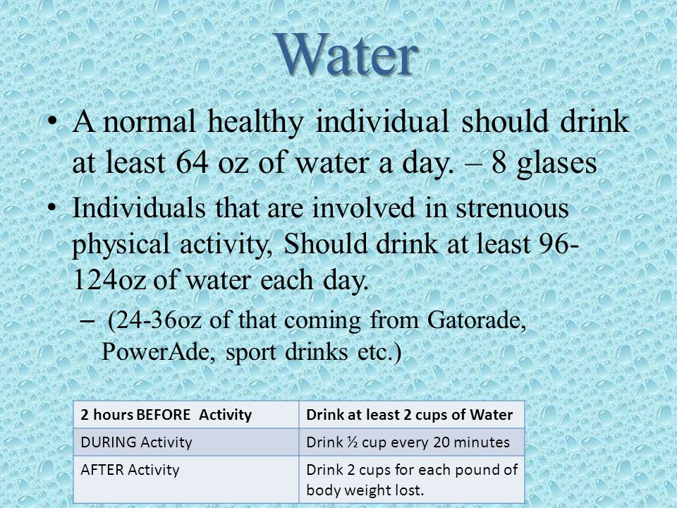 Water A normal healthy individual should drink at least 64 oz of water a day. – 8 glases.