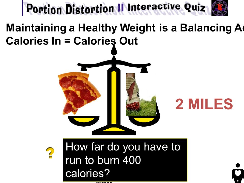 2 MILES How far do you have to run to burn 400 calories calories *