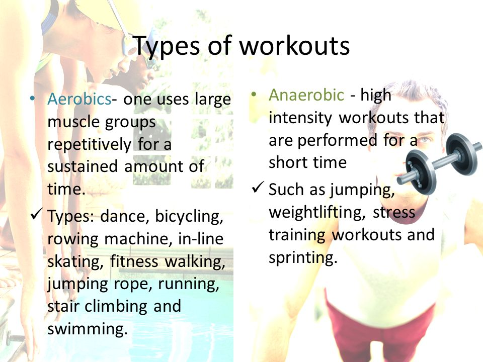 Types of workouts Anaerobic - high intensity workouts that are performed for a short time.