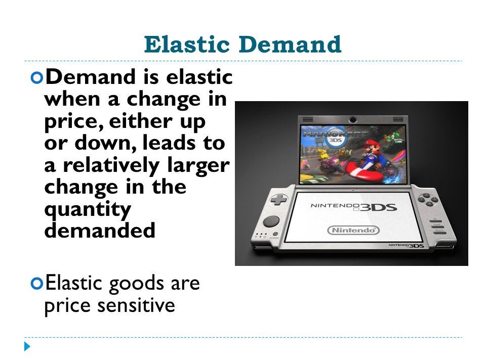 Elastic Demand Demand is elastic when a change in price, either up or down, leads to a relatively larger change in the quantity demanded.