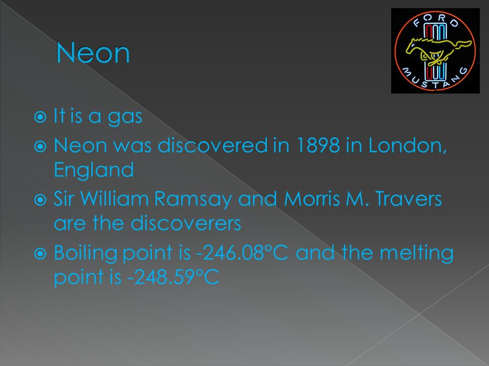 Neon It is a gas Neon was discovered in 1898 in London, England
