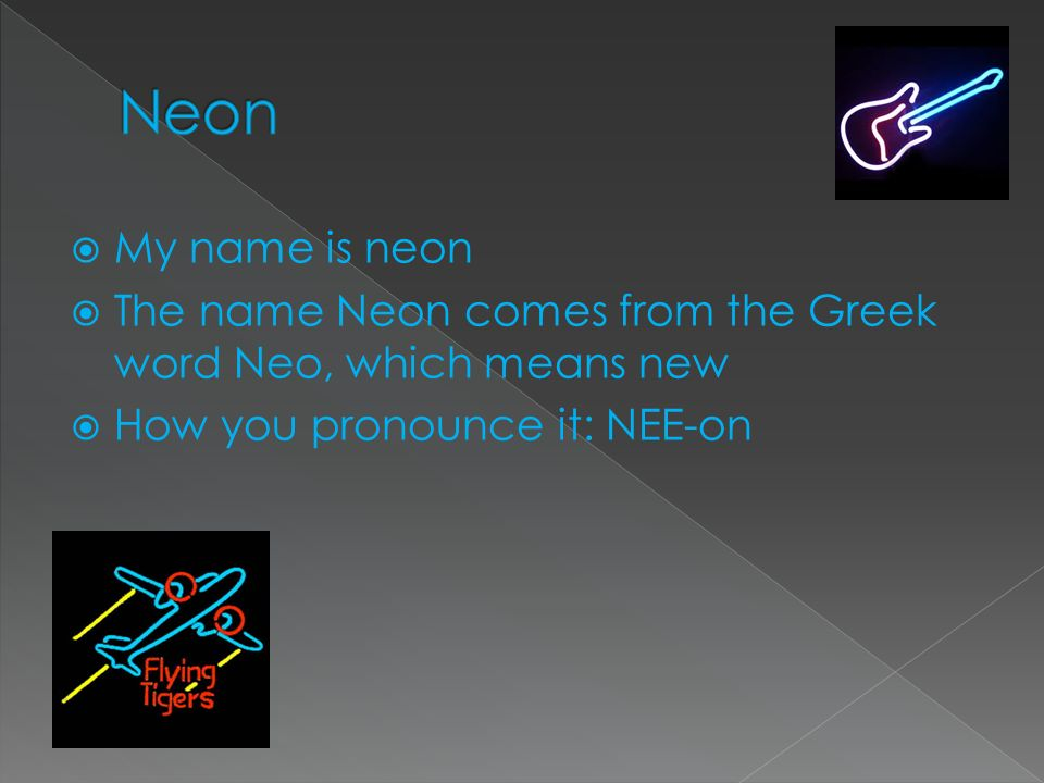 Neon My name is neon. The name Neon comes from the Greek word Neo, which means new.