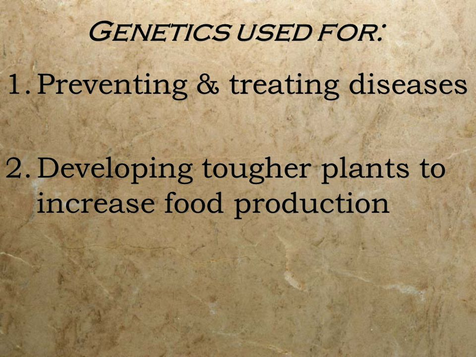 Genetics used for: Preventing & treating diseases.